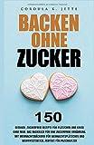 Backen ohne Zucker. 150 gesunde, zuckerfreie Rezepte für Plätzchen und Kekse ohne Reue. Das...