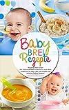 Babybrei Rezepte - Babybrei selber kochen: Das umfassende Baby Kochbuch zur neuen Baby Ernährung...