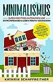 Minimalismus: Durch richtiges Aufräumen und Entrümpeln dein Leben positiv verändern - inklusive...