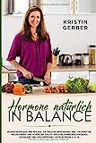 Hormone natürlich in Balance: Hormontherapie für Frauen: Natürliche Ernährung und Lebensmittel,...