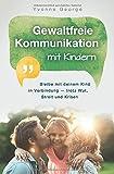 Gewaltfreie Kommunikation mit Kindern: Bleibe mit deinem Kind in Verbindung - trotz Wut, Streit und...