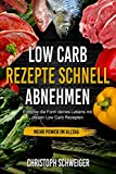 Low Carb Rezepte schnell abnehmen - mehr Power im Alltag: Erreiche die Form deines Lebens mit diesen...