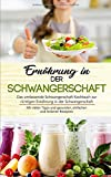 Ernährung in der Schwangerschaft: Das umfassende Schwangerschaft Kochbuch zur richtigen Ernährung...