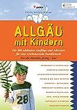 Allgäu mit Kindern: Die 300 schönsten Ausflüge und Adressen für eine erlebnisreiche Familienzeit...