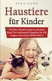 Haustiere für Kinder: Welches Haustier passt zu meinem Kind? Der umfassende Ratgeber für alle...